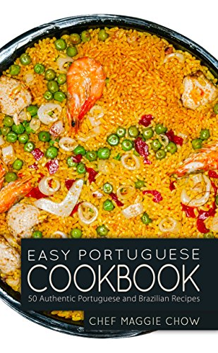 Easy Portuguese Cookbook: 50 Authentic Portuguese and Brazilian Recipes (Portuguese Cookbook, Portuguese Recipes, Portuguese Cooking, Brazilian Cookbook, Brazilian Recipes, Brazilian Cooking Book 1) by Chef Maggie Chow
