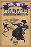 Pistol Packin' Madams: True Stories of Notorious Women of the Old West