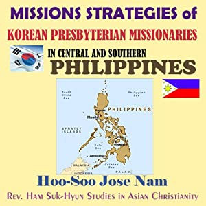Missions Strategies of Korean Presbyterian Missionaries in Central and Southern Philippines | [Hoo-Soo Jose Nam]