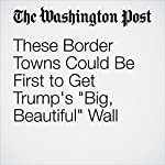 These Border Towns Could Be First to Get Trump's 'Big, Beautiful' Wall | Tracy Jan,David Nakamura