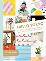 Hello Tokyo: 30  Handmade Projects and Fun Ideas for a Cute, Tokyo-Inspired Lifestyle