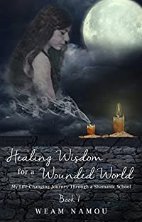 Healing Wisdom For A Wounded World: My Life-changing Journey Through A Shamanic School by Weam Namou ebook deal