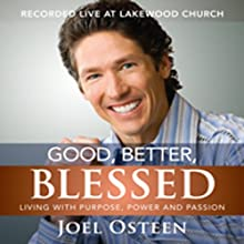 Good, Better, Blessed: Living with Purpose, Power, and Passion Speech by Joel Osteen Narrated by Joel Osteen