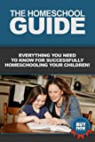 The Homeschool Guide: Everything you need to know for successfully homeschooling your children!