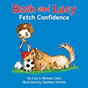 Bash and Lucy: Fetch Confidence: Bash and Lucy, Book 1 | Lisa Cohn, Michael Cohn