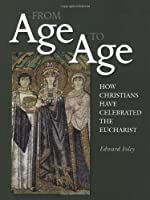 From Age to Age: How Christians Have Celebrated the Eucharist, Revised and Expanded Edition