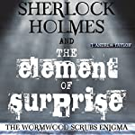 Sherlock Holmes and the Element of Surprise: The Wormwood Scrubs Enigma | James Andrew Taylor