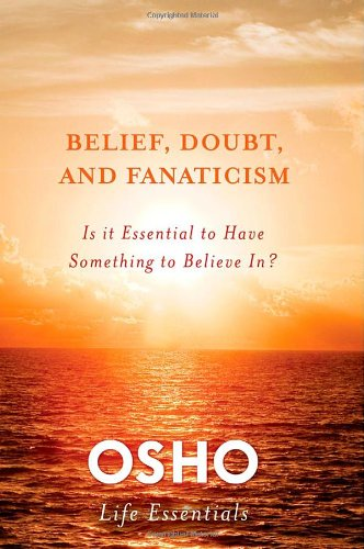 Belief, Doubt, and Fanaticism: Is It Essential to Have Something to Believe In? (Osho Life Essentials)