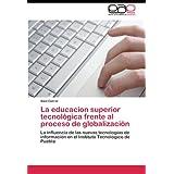 La educacion superior tecnológica frente al proceso de globalización: La influencia de las nuevas tecnologías...
