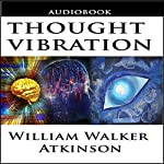 Thought Vibration or the Law of Attraction in the Thought World | William Walker Atkinson