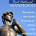 Real Natural Manhood: The Authentic Man's Guide to Courageous Manhood in the Modern World (       UNABRIDGED) by Vincent Vinturi Narrated by Robert Armin