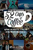 52 Cups of Coffee: Inspiring and insightful stories for navigating lifes uncertainties