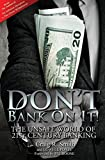 Dont Bank on It!: The Unsafe World of 21st Century Banking