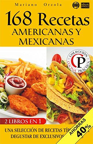 168 RECETAS AMERICANAS Y MEXICANAS: Una selección de recetas típicas para degustar de exclusivos sabores (Colección Cocina Práctica - Edición 2 en 1 nº 51) (Spanish Edition) by Mariano Orzola