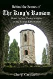 Behind the Scenes of The Kings Ransom (Book I of The Young Knights of the Round Table)