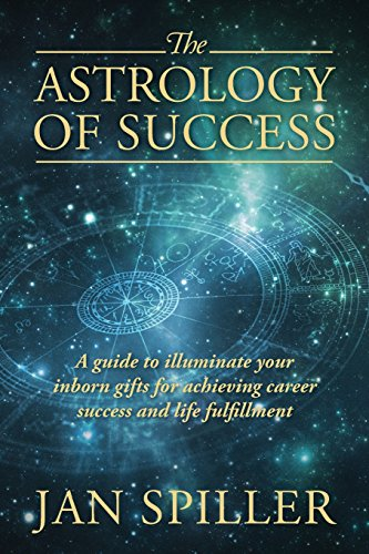 The Astrology of Success: A Guide to Illuminate Your Inborn Gifts for Achieving Career Success and Life Fulfillment, by Jan Spiller