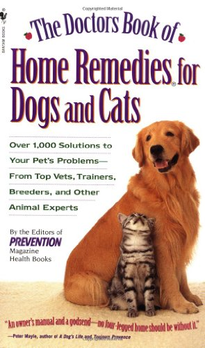 The Doctors Book of Home Remedies for Dogs and Cats: Over 1,000 Solutions to Your Pet's Problems - From Top Vets, Trainers, Breeders, and Other Animal Experts