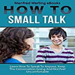 How to Small Talk: Learn How to Speak to Anyone, Keep the Conversation Going, and Not Feel Uncomfortable |  Manfred Werling eBooks