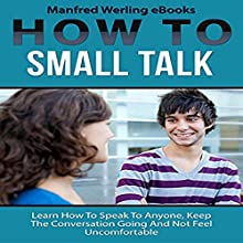 How to Small Talk: Learn How to Speak to Anyone, Keep the Conversation Going, and Not Feel Uncomfortable Audiobook by  Manfred Werling eBooks Narrated by John Shelton