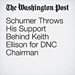 Schumer Throws His Support Behind Keith Ellison for DNC Chairman | John Wagner,Mike DeBonis