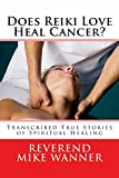 Does Reiki Love Heal Cancer?: Transcribed True Stories Of Spiritual Healing