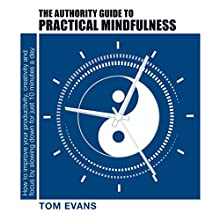 The Authority Guide to Practical Mindfulness: How to Improve Your Productivity, Creativity and Focus by Slowing Down for Just 10 Minutes a Day | Livre audio Auteur(s) : Tom Evans Narrateur(s) : Tom Evans