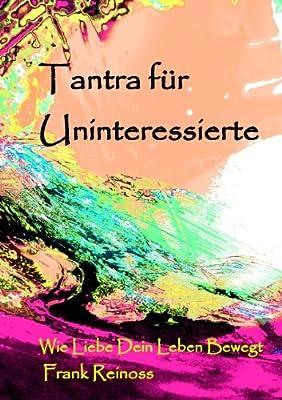 Tantra für Uninteressierte: Wie Liebe dein Leben bewegt