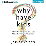 Why Have Kids?: A New Mom Explores the Truth About Parenting and Happiness | Jessica Valenti