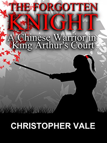 Christopher Vale - The Forgotten Knight: A Chinese Warrior in King Arthur's Court