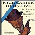 The Solution Of A Remarkable Case: Nick Carter Detective Library, Book 1 Audiobook by Nicholas Carter Narrated by Kelly Klaas
