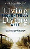 Living Thoughtfully, Dying Well: A Doctor Tells how to Make Death a Natural Part of Life