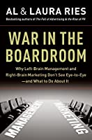 War in the Boardroom: Why Left-Brain Management and Right-Brain Marketing Don't See Eye-to-Eye--and What to Do About It
