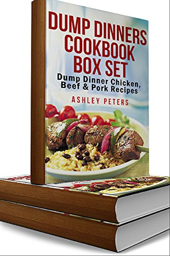 Dump Dinners Cookbook Box Set: Dump Dinner Chicken, Beef  & Pork Recipes (Dump Dinner Recipes, Dump Dinners,Dump Cakes,Slow Cooker, Casserole) by Ashley Peters