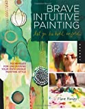 img - for Brave Intuitive Painting-Let Go, Be Bold, Unfold!: Techniques for Uncovering Your Own Unique Painting Style by Flora S. Bowley (May 1 2012) book / textbook / text book