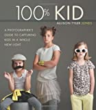 100% Kid: A Professional Photographers Guide to Capturing Kids in a Whole New Light