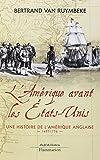 L'Amérique avant les Etats-Unis : Une histoire de l'Amérique anglaise 1497-1776