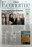 MONDE ECONOMIE (LE) N? 19660 du 08-04-2008 OU VA L'ARGENT DE LA FORMATION PROFESSIONNELLE - F. CHEREQUE - J.CL. MAILLY - B. THIBAULT - L. PARISOT - J.F. ROUBAUD - L. WAUQUIEZ - ALERTE A CAPE CORAL - CRISE FINANCIERE - LA GREFFE CHINOISE DE DISNEYLAND N'A PAS PRIS A HONG KONG - LES AGENCES REGIONALES DE SANTE NE SERONT PAS DES OUTILS MIRACLES PAR G. ROPERT - LE JAPON A FAIT DU VIEILLLISSEMENT UN MOTEUR DU RENOUVEAU DE SA CROISSANCE PAR ROMAIN GEIS...