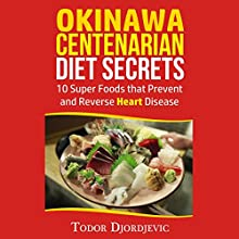 Okinawa Centenarian Diet Secrets: 10 Super Foods That Prevent and Reverse Heart Disease Audiobook by Todor Djordjevic Narrated by Chris Abernathy
