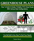 Greenhouse Plans: How To Build A Simple, Portable, PVC Hoop House With Various Size Configurations (Greenhouse Books)