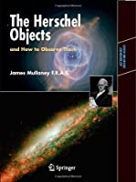 The Herschel Objects and How to Observe Them: Exploring Sir William Herschel's Star Clusters, Nebulae, and Galaxies (Astronomers' Observing Guides)