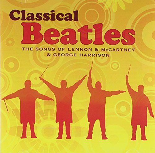Classical Beatles : The Songs of Lennon & McCartney & George Harrison