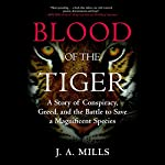 Blood of the Tiger: A Story of Conspiracy, Greed, and the Battle to Save a Magnificent Species | J.A. Mills