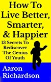 How To Live Better, Smarter, And Happier: 13 Secrets To Rediscover The Genius Of Youth
