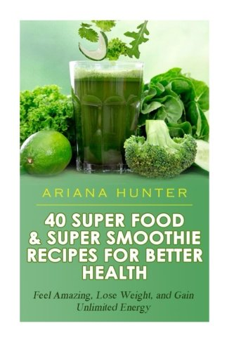40 Super Food & Super Smoothie Recipes For Better Health: Feel Amazing, Lose Weight, and Gain Unlimited Energy (Smoothies For Weight Loss- Superfood Recipes-Superfood Smoothies- Smoothie Recipe Book) by Ariana Hunter