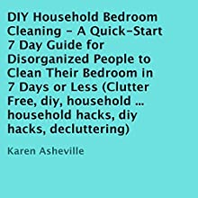 DIY Household Bedroom Cleaning: A Quick-Start 7 Day Guide for Disorganized People to Clean Their Bedroom in 7 Days or Less (       UNABRIDGED) by Karen Asheville Narrated by Trevor Clinger