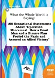 img - for What the Whole World Is Saying: 100 Sensational Statements about Operation Mincemeat: How a Dead Man and a Bizarre Plan Fooled the Nazis and Assured book / textbook / text book