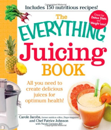 The Everything Juicing Book: All you need to create delicious juices for your optimum health (Everything Series) by Carole Jacobs, Chef Patrice Johnson, Nicole Cormier