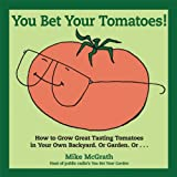 You Bet Your Tomatoes: How to Grow Great Tasting Tomatoes in Your Own Backyard, Or Garden, Or...