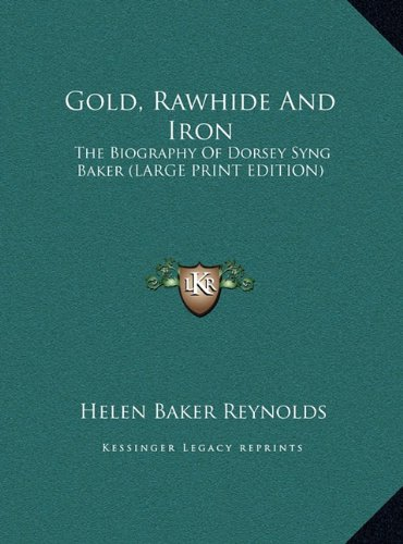 Gold, Rawhide and Iron: The Biography of Dorsey Syng Baker (Large Print Edition)