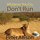 Whatever You Do, Don't Run: True Tales of a Botswana Safari Guide Hörbuch von Peter Allison Gesprochen von: Antony Ferguson